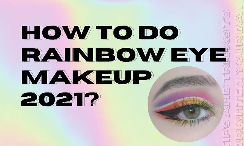 How to Do Rainbow Eye Makeup 2021? Tips And Tricks to Brighten Your Day